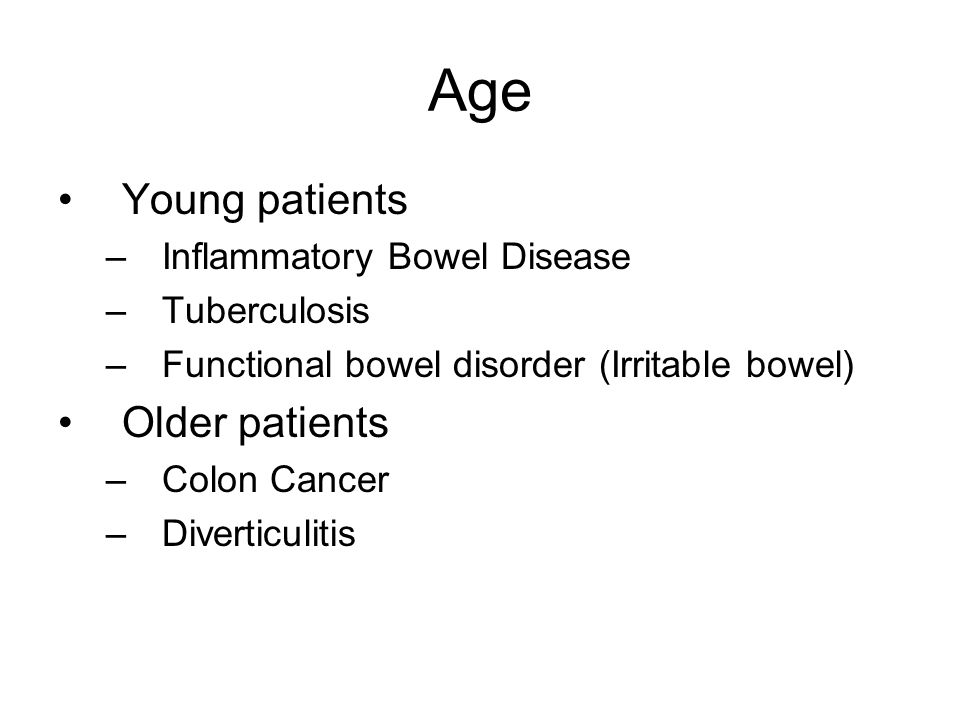 Age Young patients –Inflammatory Bowel Disease –Tuberculosis –Functional bowel disorder (Irritable bowel) Older patients –Colon Cancer –Diverticulitis