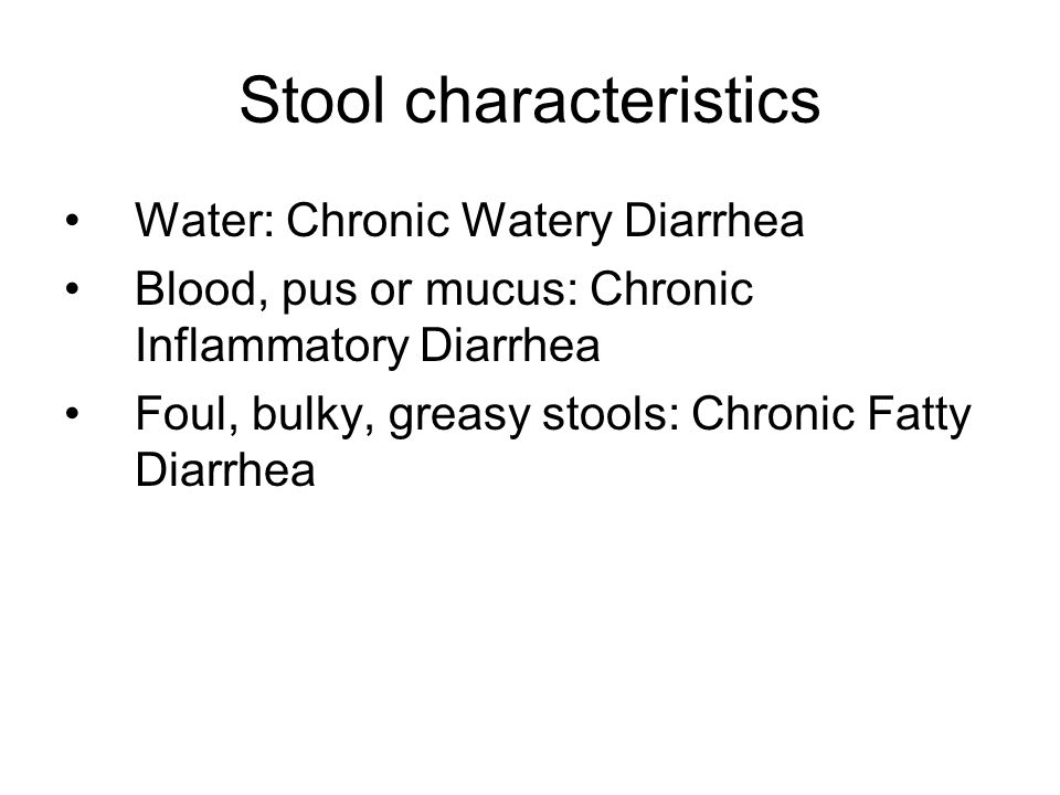 Stool characteristics Water: Chronic Watery Diarrhea Blood, pus or mucus: Chronic Inflammatory Diarrhea Foul, bulky, greasy stools: Chronic Fatty Diarrhea