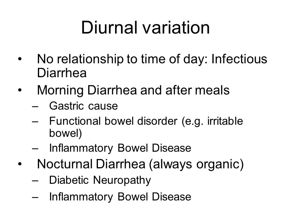 Diurnal variation No relationship to time of day: Infectious Diarrhea Morning Diarrhea and after meals –Gastric cause –Functional bowel disorder (e.g.