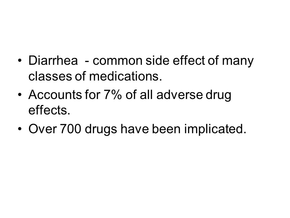 Diarrhea - common side effect of many classes of medications.