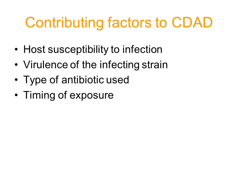 Contributing factors to CDAD Host susceptibility to infection Virulence of the infecting strain Type of antibiotic used Timing of exposure