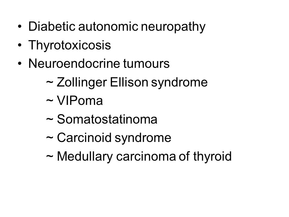 Diabetic autonomic neuropathy Thyrotoxicosis Neuroendocrine tumours ~ Zollinger Ellison syndrome ~ VIPoma ~ Somatostatinoma ~ Carcinoid syndrome ~ Medullary carcinoma of thyroid