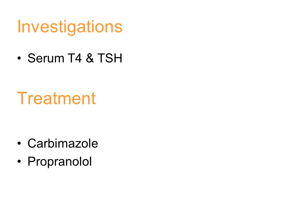 Investigations Serum T4 & TSH Treatment Carbimazole Propranolol
