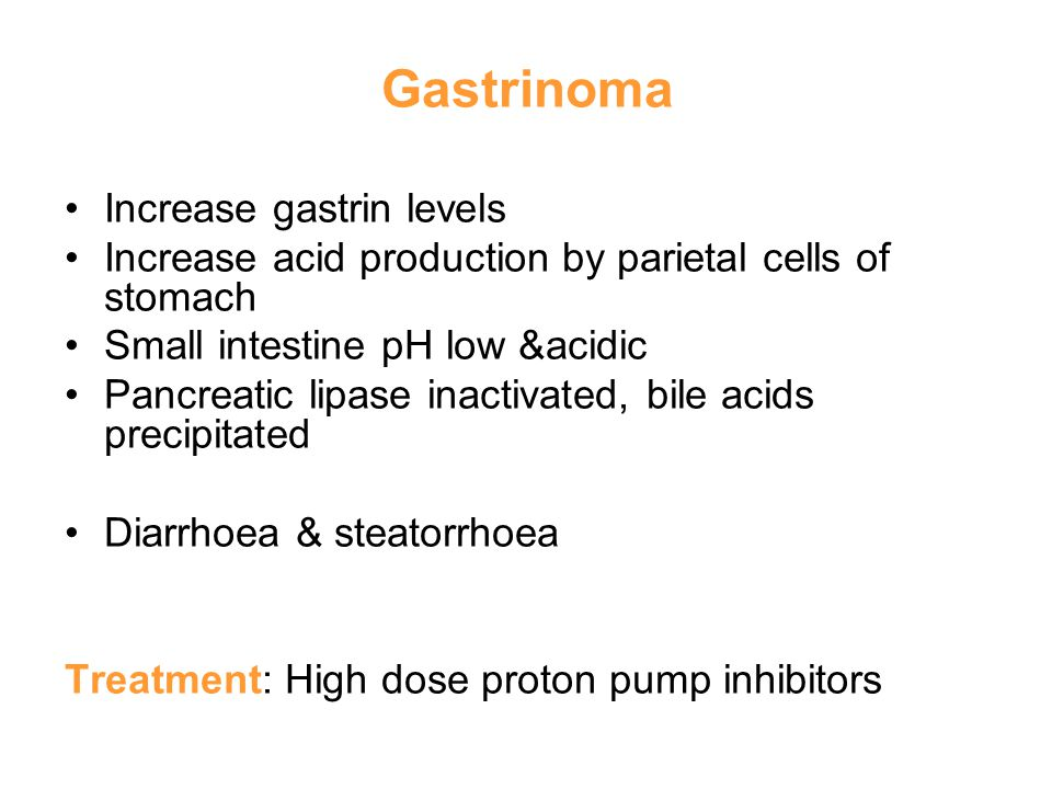 Gastrinoma Increase gastrin levels Increase acid production by parietal cells of stomach Small intestine pH low &acidic Pancreatic lipase inactivated, bile acids precipitated Diarrhoea & steatorrhoea Treatment: High dose proton pump inhibitors