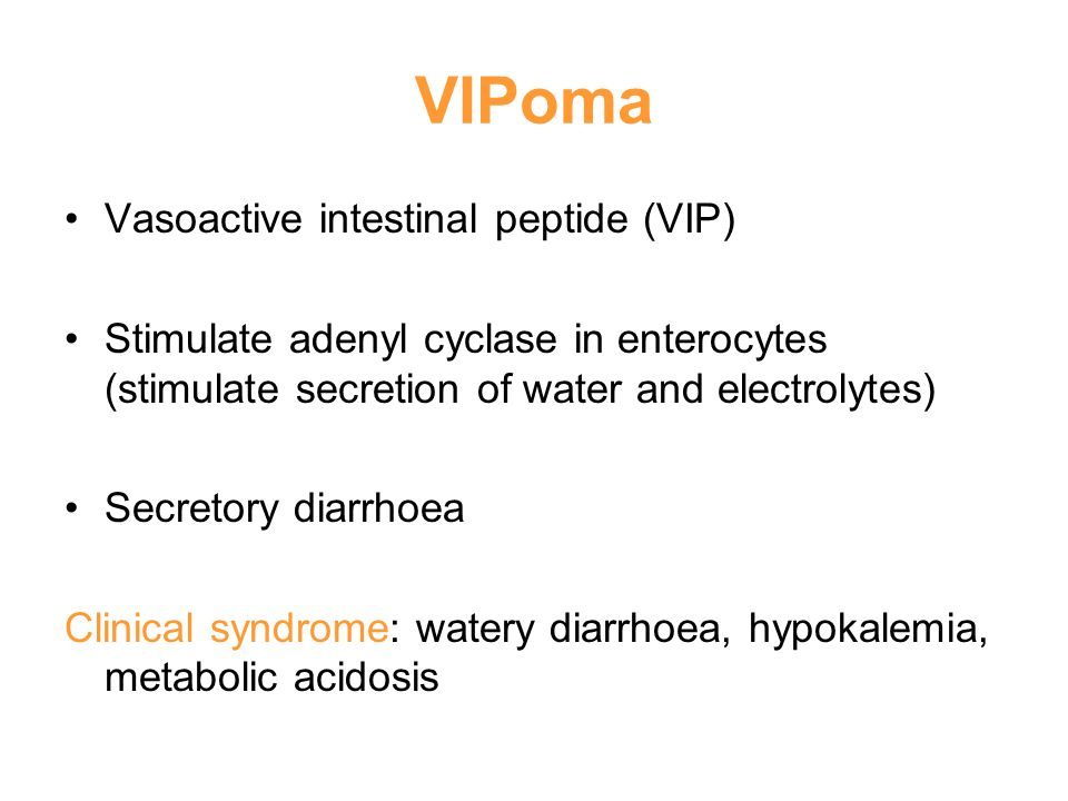 VIPoma Vasoactive intestinal peptide (VIP) Stimulate adenyl cyclase in enterocytes (stimulate secretion of water and electrolytes) Secretory diarrhoea Clinical syndrome: watery diarrhoea, hypokalemia, metabolic acidosis