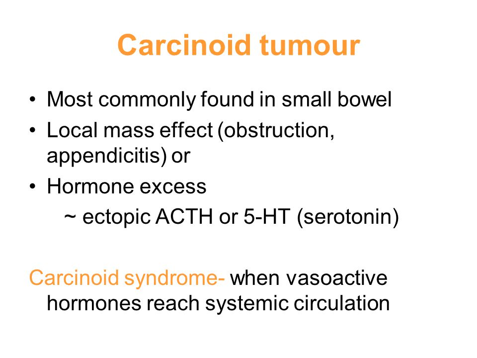 Carcinoid tumour Most commonly found in small bowel Local mass effect (obstruction, appendicitis) or Hormone excess ~ ectopic ACTH or 5-HT (serotonin) Carcinoid syndrome- when vasoactive hormones reach systemic circulation