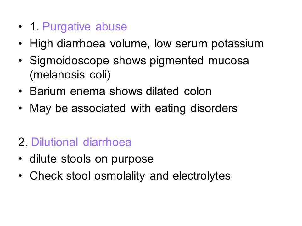1. Purgative abuse High diarrhoea volume, low serum potassium Sigmoidoscope shows pigmented mucosa (melanosis coli) Barium enema shows dilated colon M