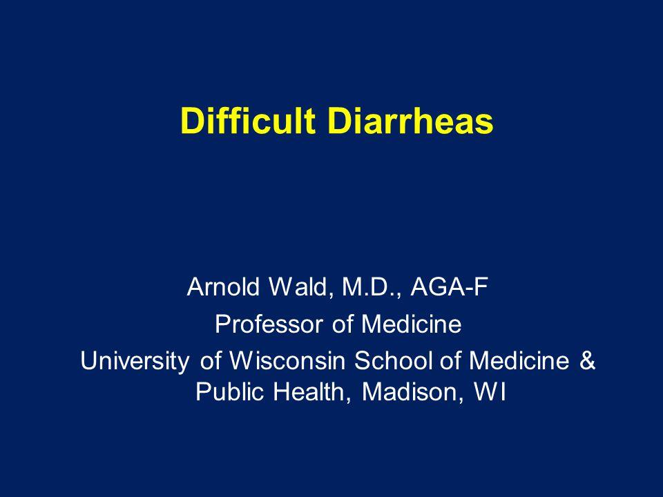 Difficult Diarrheas Arnold Wald, M.D., AGA-F Professor of Medicine University of Wisconsin School of Medicine & Public Health, Madison, WI