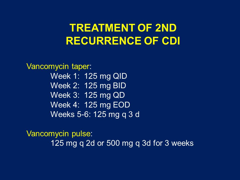 TREATMENT OF 2ND RECURRENCE OF CDI Vancomycin taper: Week 1: 125 mg QID Week 2: 125 mg BID Week 3: 125 mg QD Week 4: 125 mg EOD Weeks 5-6: 125 mg q 3
