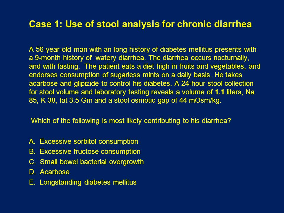 Case 1: Use of stool analysis for chronic diarrhea A 56-year-old man with an long history of diabetes mellitus presents with a 9-month history of watery diarrhea.