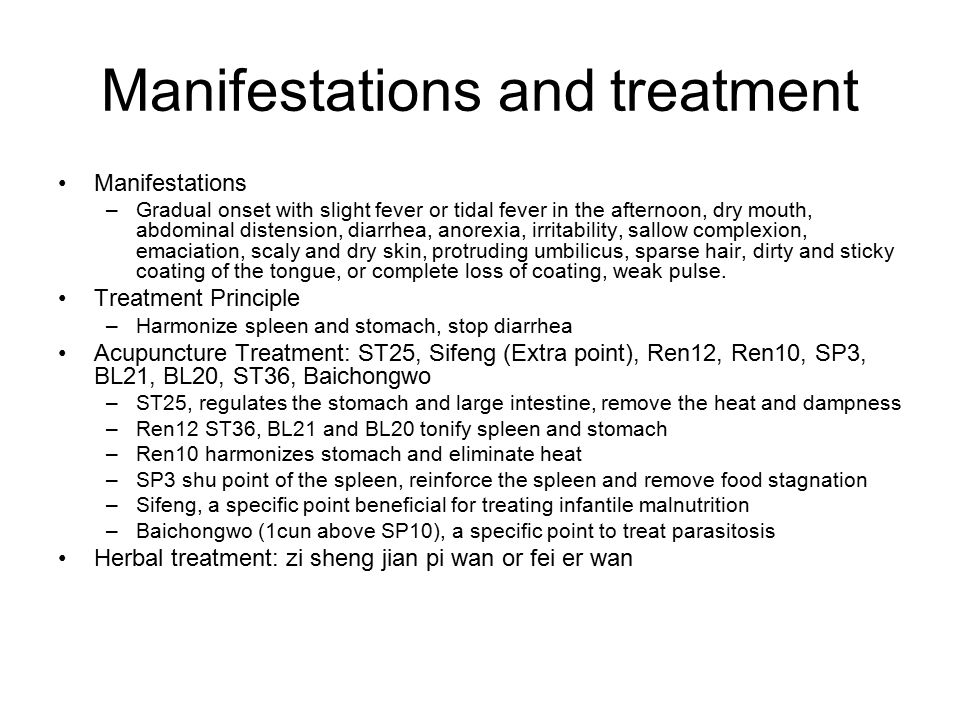 Manifestations and treatment Manifestations –Gradual onset with slight fever or tidal fever in the afternoon, dry mouth, abdominal distension, diarrhea, anorexia, irritability, sallow complexion, emaciation, scaly and dry skin, protruding umbilicus, sparse hair, dirty and sticky coating of the tongue, or complete loss of coating, weak pulse.