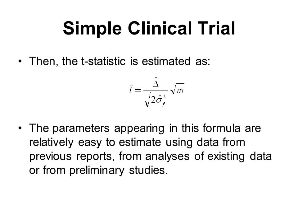 Simple Clinical Trial Then, the t-statistic is estimated as: The parameters appearing in this formula are relatively easy to estimate using data from previous reports, from analyses of existing data or from preliminary studies.