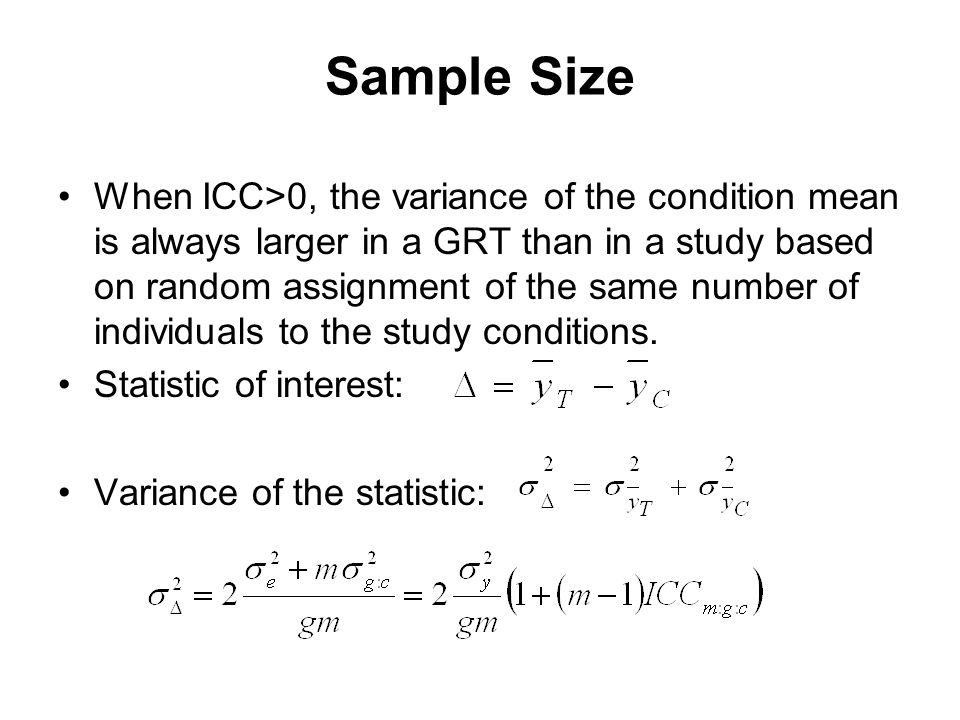 Sample Size When ICC>0, the variance of the condition mean is always larger in a GRT than in a study based on random assignment of the same number of individuals to the study conditions.