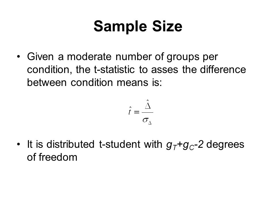 Sample Size Given a moderate number of groups per condition, the t-statistic to asses the difference between condition means is: It is distributed t-student with g T +g C -2 degrees of freedom