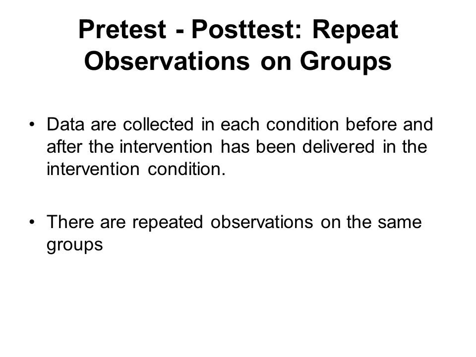 Pretest - Posttest: Repeat Observations on Groups Data are collected in each condition before and after the intervention has been delivered in the intervention condition.