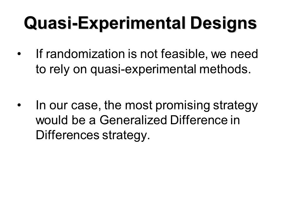 Quasi-Experimental Designs If randomization is not feasible, we need to rely on quasi-experimental methods.