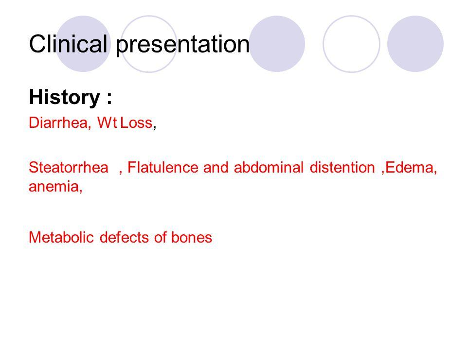 Clinical presentation History : Diarrhea, Wt Loss, Steatorrhea, Flatulence and abdominal distention,Edema, anemia, Metabolic defects of bones