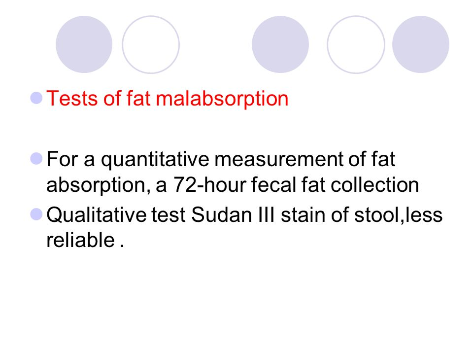 Tests of fat malabsorption For a quantitative measurement of fat absorption, a 72-hour fecal fat collection Qualitative test Sudan III stain of stool,less reliable.