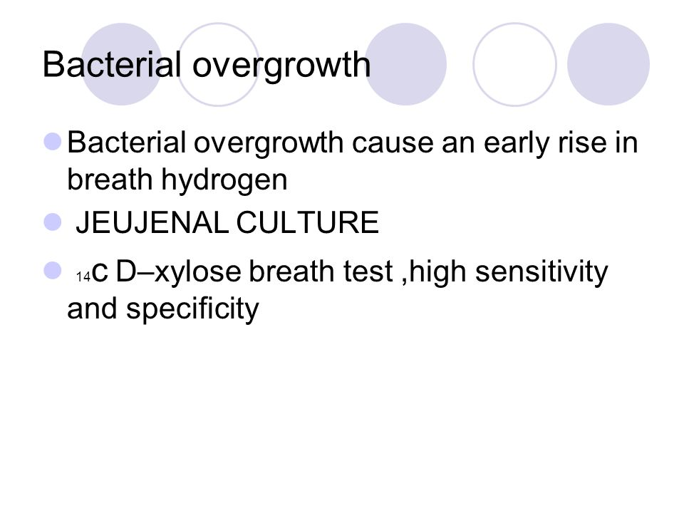 Bacterial overgrowth Bacterial overgrowth cause an early rise in breath hydrogen JEUJENAL CULTURE 14 c D–xylose breath test,high sensitivity and specificity