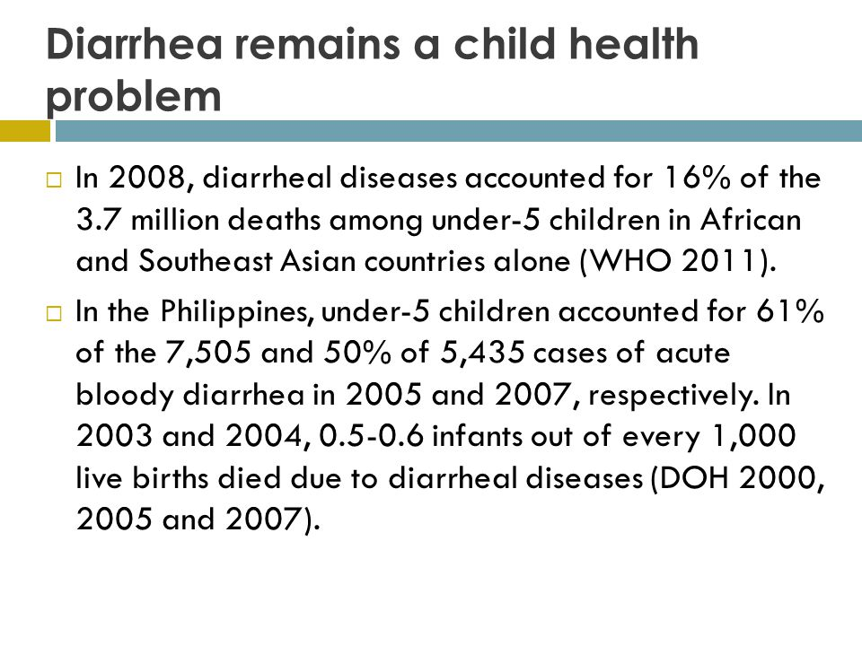 Diarrhea remains a child health problem  In 2008, diarrheal diseases accounted for 16% of the 3.7 million deaths among under-5 children in African and Southeast Asian countries alone (WHO 2011).