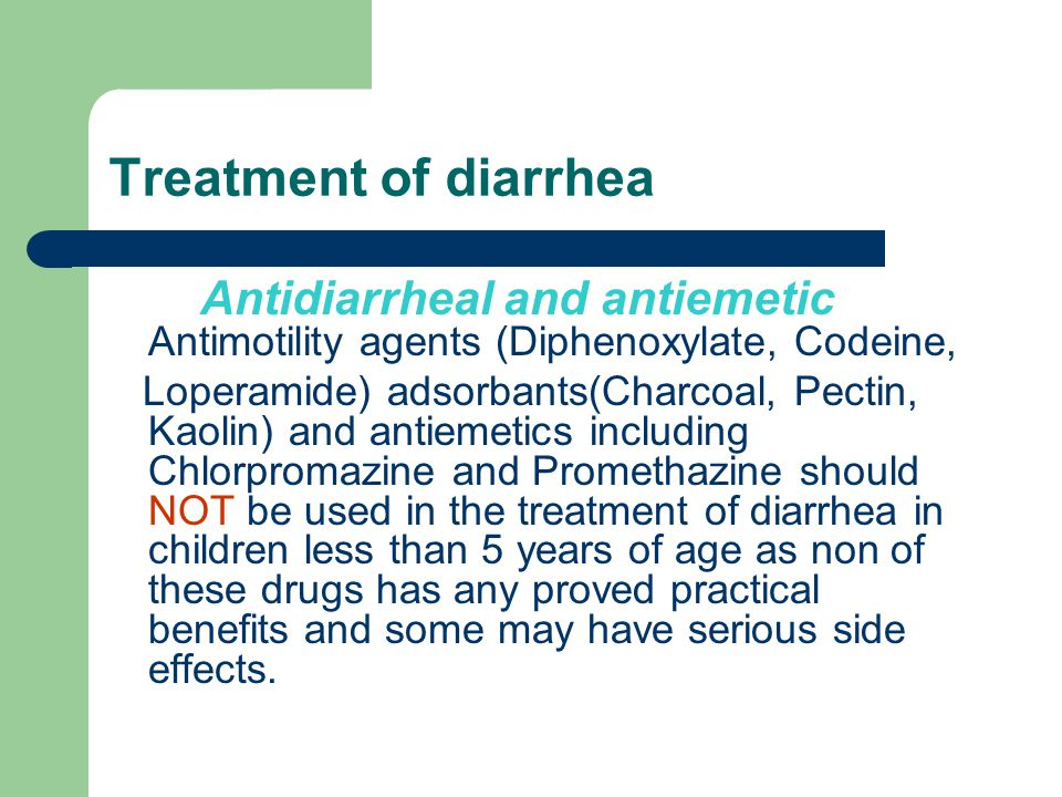 Treatment of diarrhea Antidiarrheal and antiemetic Antimotility agents (Diphenoxylate, Codeine, Loperamide) adsorbants(Charcoal, Pectin, Kaolin) and antiemetics including Chlorpromazine and Promethazine should NOT be used in the treatment of diarrhea in children less than 5 years of age as non of these drugs has any proved practical benefits and some may have serious side effects.
