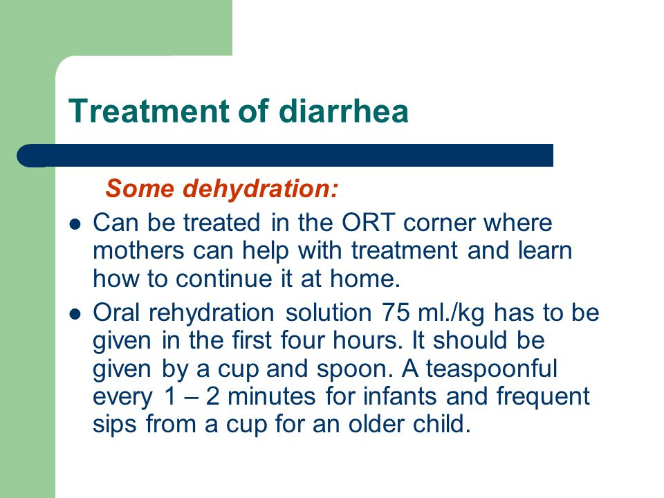 Treatment of diarrhea Some dehydration: Can be treated in the ORT corner where mothers can help with treatment and learn how to continue it at home.