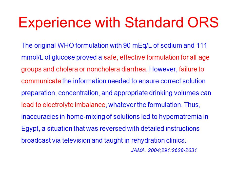 Experience with Standard ORS The original WHO formulation with 90 mEq/L of sodium and 111 mmol/L of glucose proved a safe, effective formulation for all age groups and cholera or noncholera diarrhea.