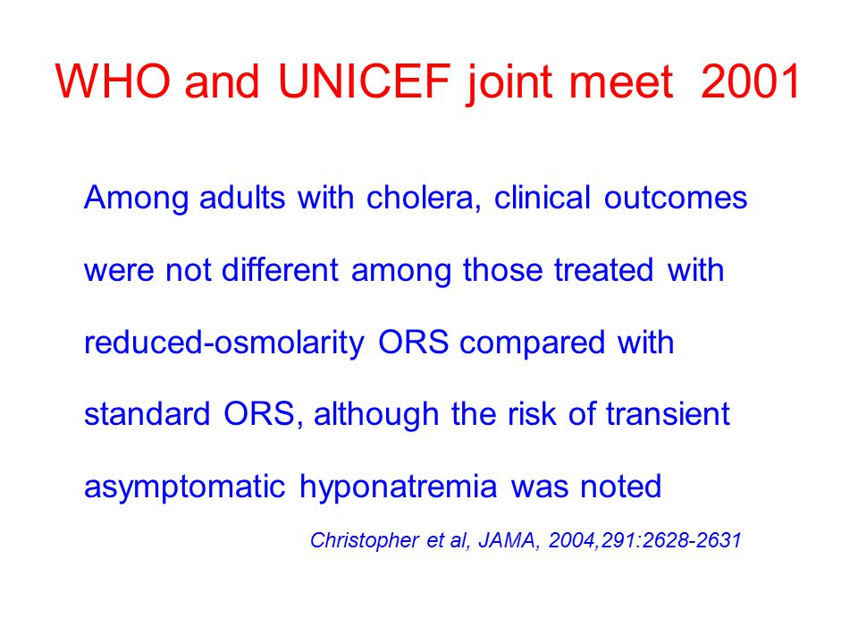 WHO and UNICEF joint meet 2001 Among adults with cholera, clinical outcomes were not different among those treated with reduced-osmolarity ORS compared with standard ORS, although the risk of transient asymptomatic hyponatremia was noted Christopher et al, JAMA, 2004,291:2628-2631