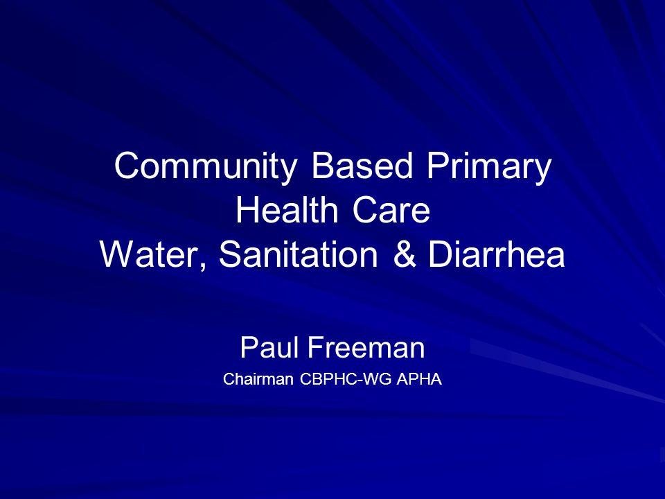 Community Based Primary Health Care Water, Sanitation & Diarrhea Paul Freeman Chairman CBPHC-WG APHA