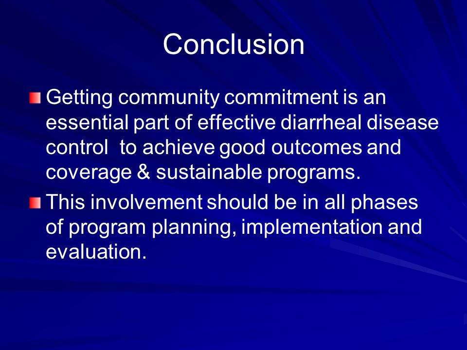 Conclusion Getting community commitment is an essential part of effective diarrheal disease control to achieve good outcomes and coverage & sustainable programs.