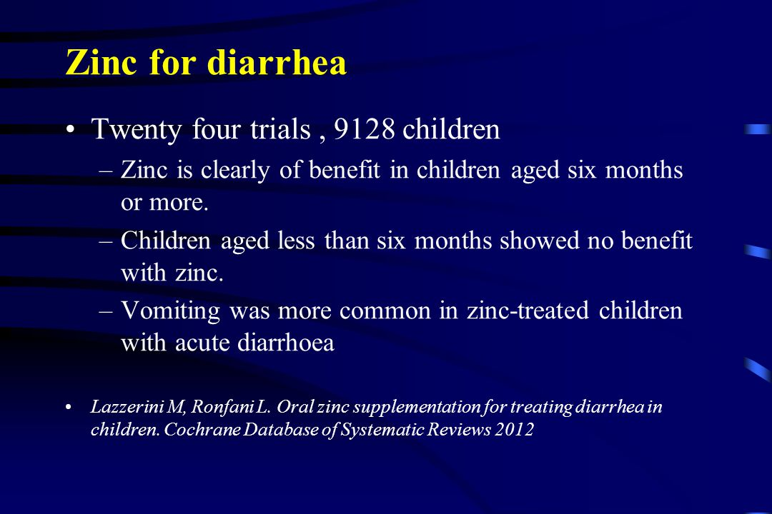 Zinc for diarrhea Twenty four trials, 9128 children –Zinc is clearly of benefit in children aged six months or more. –Children aged less than six mont
