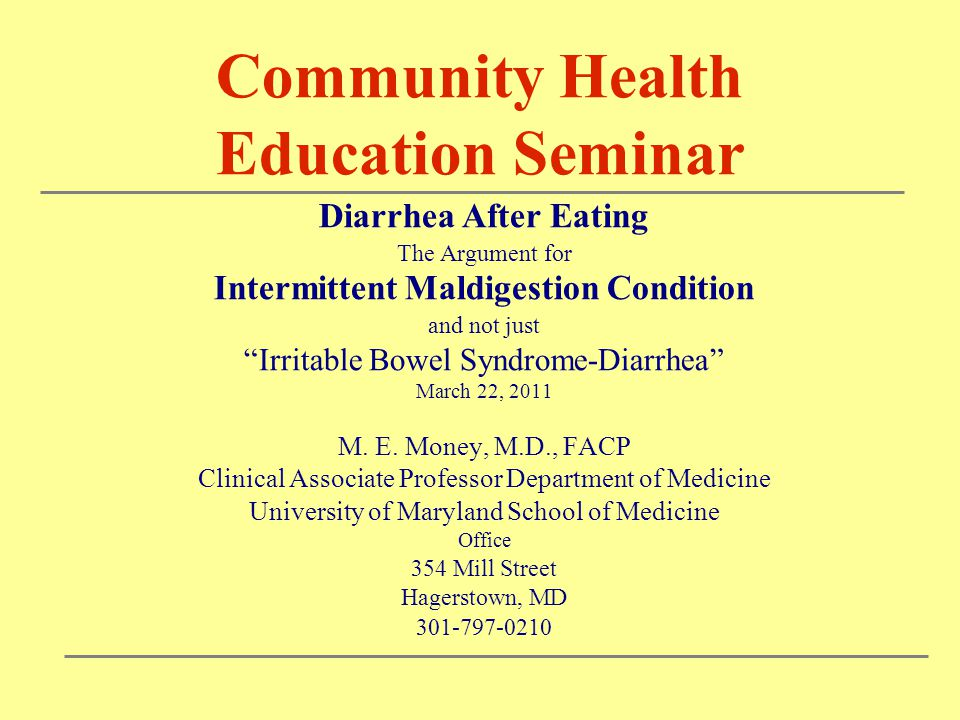 Community Health Education Seminar Diarrhea After Eating The Argument for Intermittent Maldigestion Condition and not just Irritable Bowel Syndrome-Diarrhea March 22, 2011 M.
