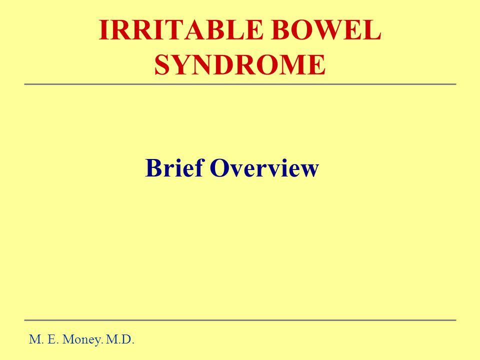 IRRITABLE BOWEL SYNDROME Brief Overview M. E. Money. M.D.