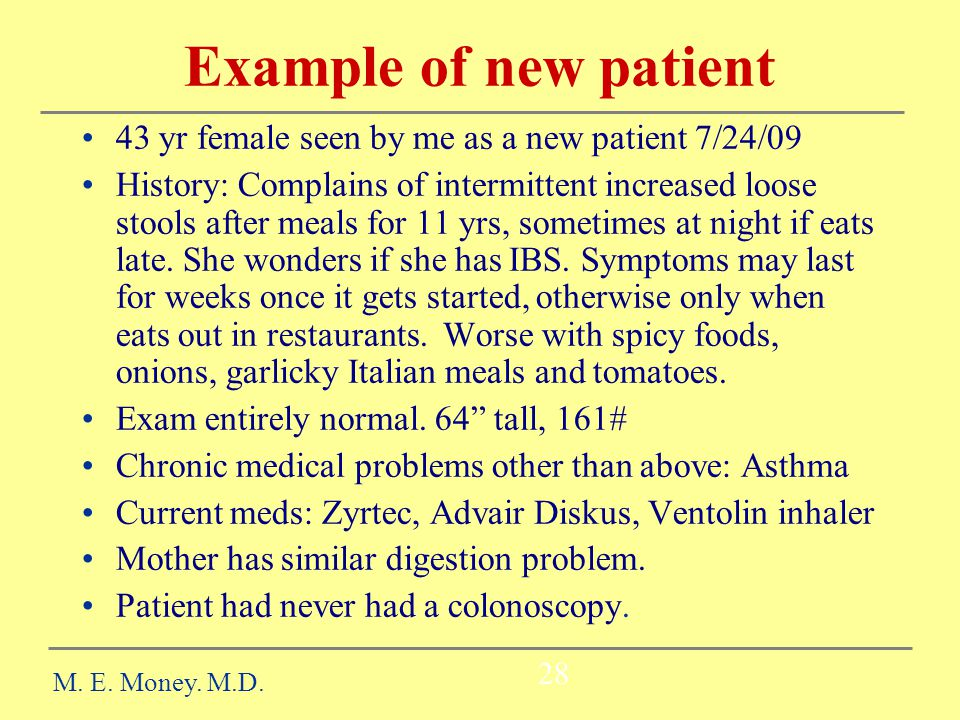 Example of new patient 43 yr female seen by me as a new patient 7/24/09 History: Complains of intermittent increased loose stools after meals for 11 yrs, sometimes at night if eats late.