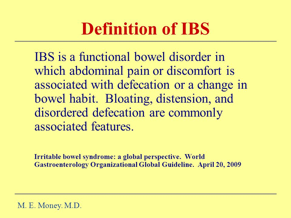 Definition of IBS IBS is a functional bowel disorder in which abdominal pain or discomfort is associated with defecation or a change in bowel habit.