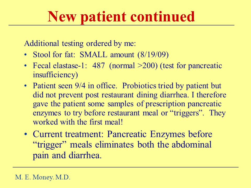 New patient continued Additional testing ordered by me: Stool for fat: SMALL amount (8/19/09) Fecal elastase-1: 487 (normal >200) (test for pancreatic insufficiency) Patient seen 9/4 in office.