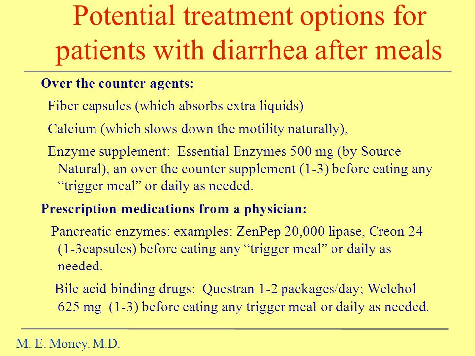 Potential treatment options for patients with diarrhea after meals Over the counter agents: Fiber capsules (which absorbs extra liquids) Calcium (which slows down the motility naturally), Enzyme supplement: Essential Enzymes 500 mg (by Source Natural), an over the counter supplement (1-3) before eating any trigger meal or daily as needed.