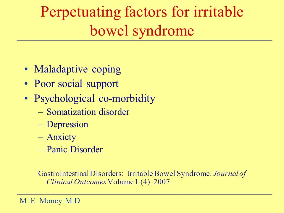 Perpetuating factors for irritable bowel syndrome Maladaptive coping Poor social support Psychological co-morbidity –Somatization disorder –Depression –Anxiety –Panic Disorder Gastrointestinal Disorders: Irritable Bowel Syndrome.
