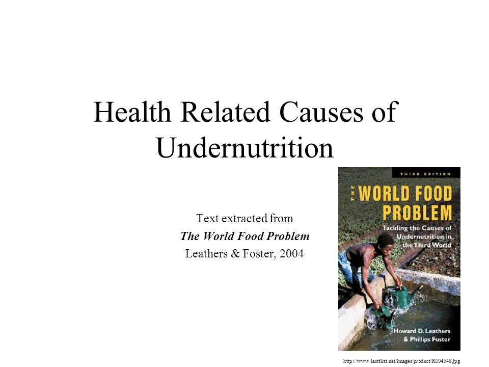 Health Related Causes of Undernutrition Text extracted from The World Food Problem Leathers & Foster, 2004 http://www.lastfirst.net/images/product/R00