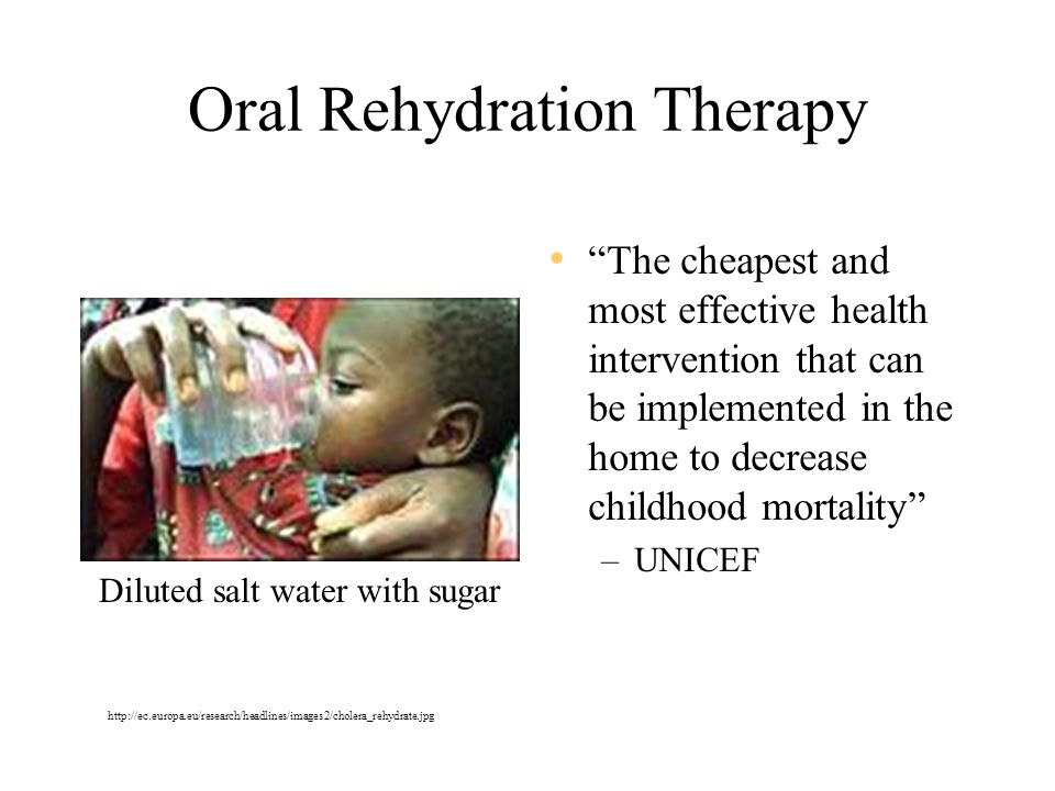"Oral Rehydration Therapy ""The cheapest and most effective health intervention that can be implemented in the home to decrease childhood mortality"" –UN"