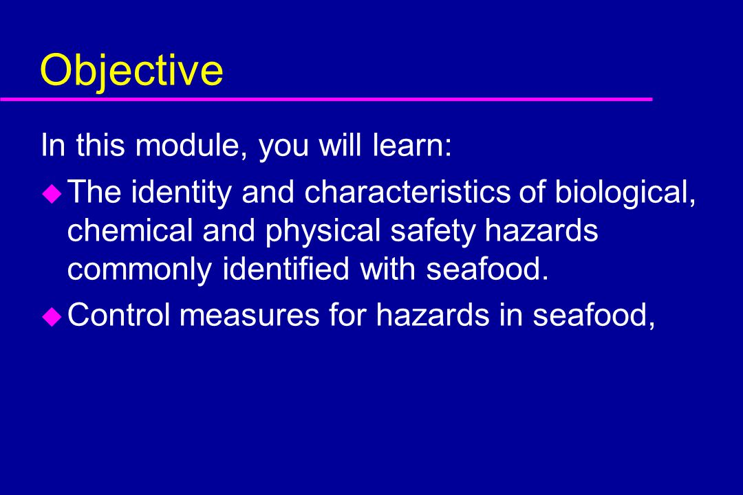 Objective In this module, you will learn: u The identity and characteristics of biological, chemical and physical safety hazards commonly identified w
