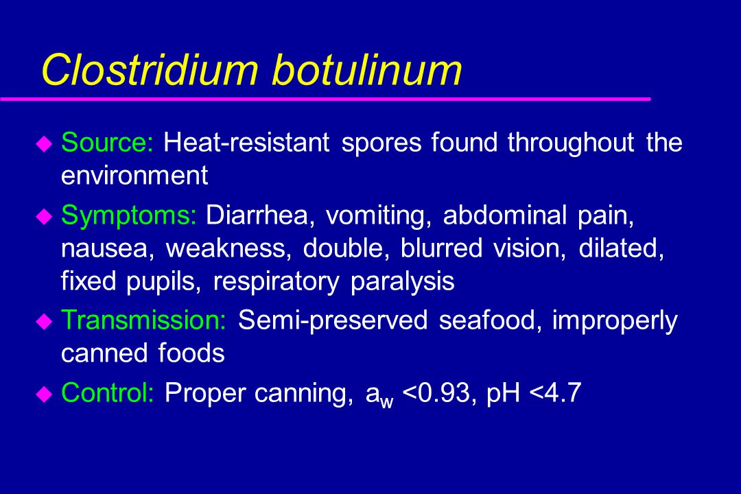 Clostridium botulinum u Source: Heat-resistant spores found throughout the environment u Symptoms: Diarrhea, vomiting, abdominal pain, nausea, weakness, double, blurred vision, dilated, fixed pupils, respiratory paralysis u Transmission: Semi-preserved seafood, improperly canned foods u Control: Proper canning, a w <0.93, pH <4.7