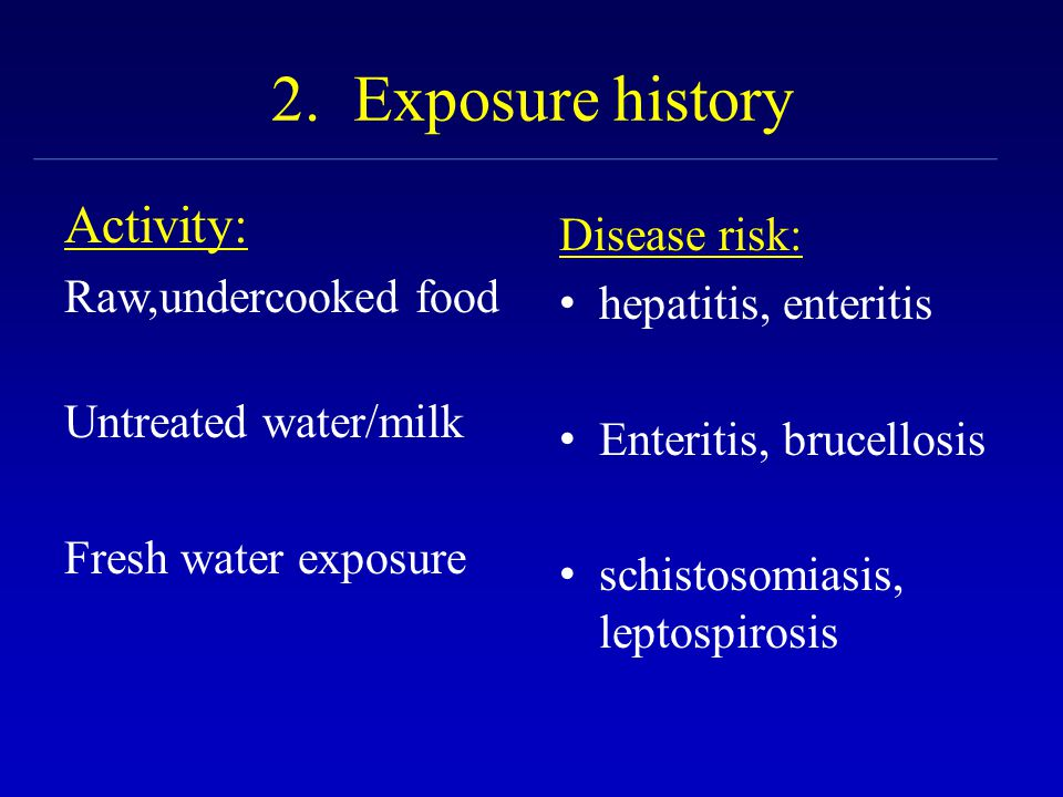 2. Exposure history Activity: Raw,undercooked food Untreated water/milk Fresh water exposure Disease risk: hepatitis, enteritis Enteritis, brucellosis
