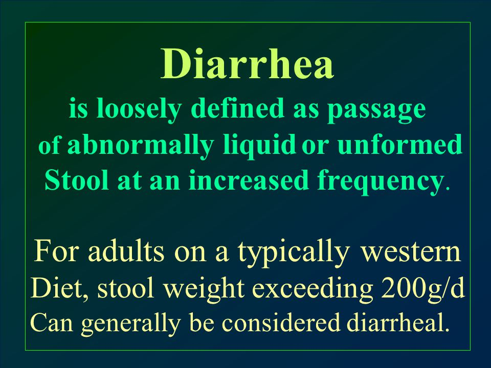 Diarrhea is loosely defined as passage of abnormally liquid or unformed Stool at an increased frequency.