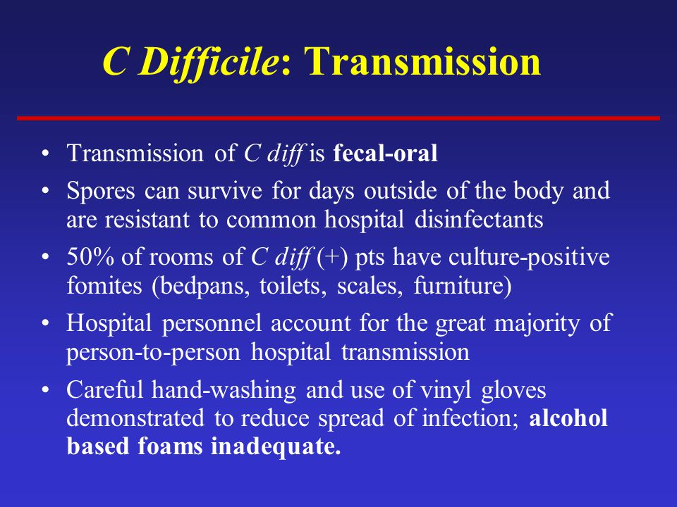 C Difficile: Transmission Transmission of C diff is fecal-oral Spores can survive for days outside of the body and are resistant to common hospital disinfectants 50% of rooms of C diff (+) pts have culture-positive fomites (bedpans, toilets, scales, furniture) Hospital personnel account for the great majority of person-to-person hospital transmission Careful hand-washing and use of vinyl gloves demonstrated to reduce spread of infection; alcohol based foams inadequate.