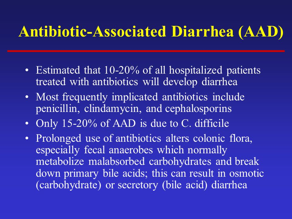 Antibiotic-Associated Diarrhea (AAD) Estimated that 10-20% of all hospitalized patients treated with antibiotics will develop diarrhea Most frequently implicated antibiotics include penicillin, clindamycin, and cephalosporins Only 15-20% of AAD is due to C.