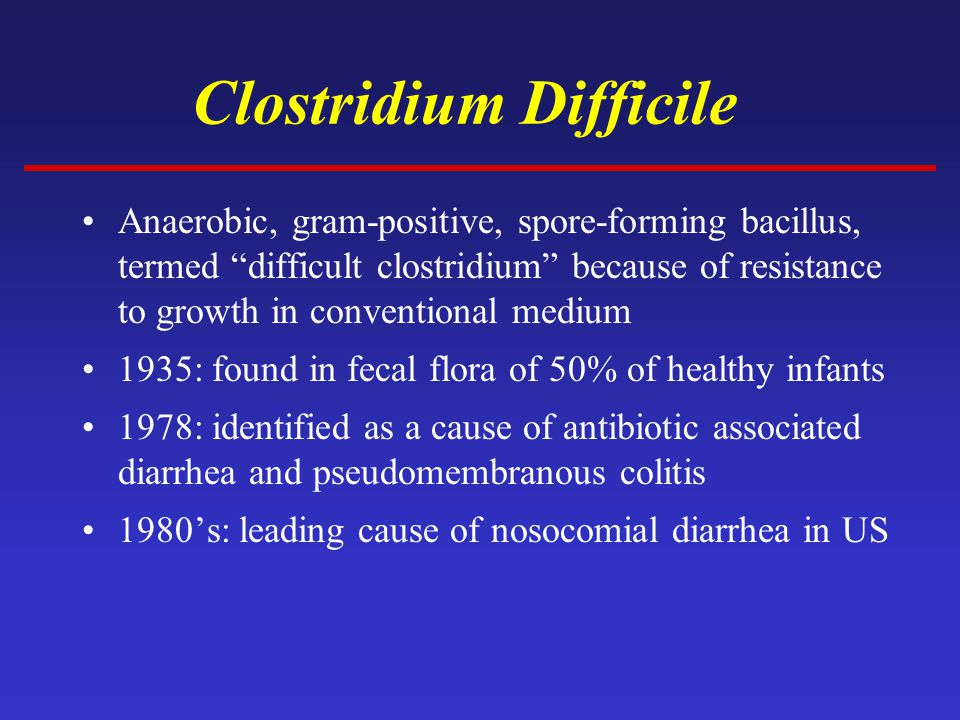 Clostridium Difficile Anaerobic, gram-positive, spore-forming bacillus, termed difficult clostridium because of resistance to growth in conventional medium 1935: found in fecal flora of 50% of healthy infants 1978: identified as a cause of antibiotic associated diarrhea and pseudomembranous colitis 1980's: leading cause of nosocomial diarrhea in US