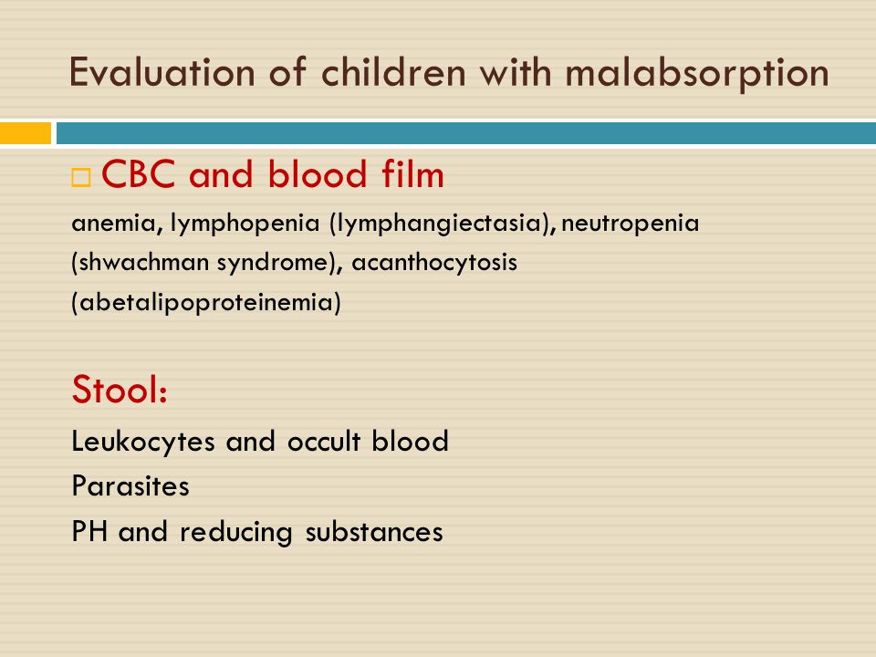 Evaluation of children with malabsorption  CBC and blood film anemia, lymphopenia (lymphangiectasia), neutropenia (shwachman syndrome), acanthocytosis (abetalipoproteinemia) Stool: Leukocytes and occult blood Parasites PH and reducing substances