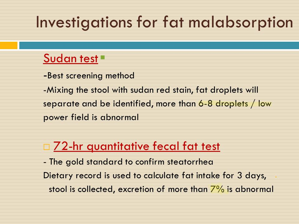 Investigations for fat malabsorption  Sudan test - Best screening method -Mixing the stool with sudan red stain, fat droplets will separate and be identified, more than 6-8 droplets / low power field is abnormal  72-hr quantitative fecal fat test - The gold standard to confirm steatorrhea - Dietary record is used to calculate fat intake for 3 days, stool is collected, excretion of more than 7% is abnormal