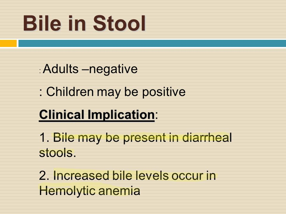 Bile in Stool : Adults –negative : Children may be positive Clinical Implication Clinical Implication: 1.